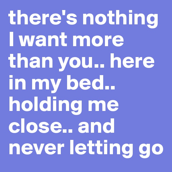 there's nothing I want more than you.. here in my bed.. holding me close.. and never letting go