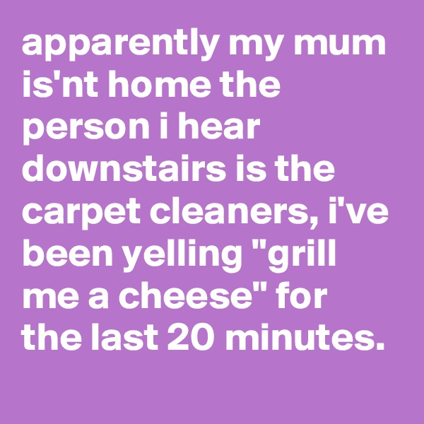 """apparently my mum is'nt home the person i hear downstairs is the carpet cleaners, i've been yelling """"grill me a cheese"""" for the last 20 minutes."""