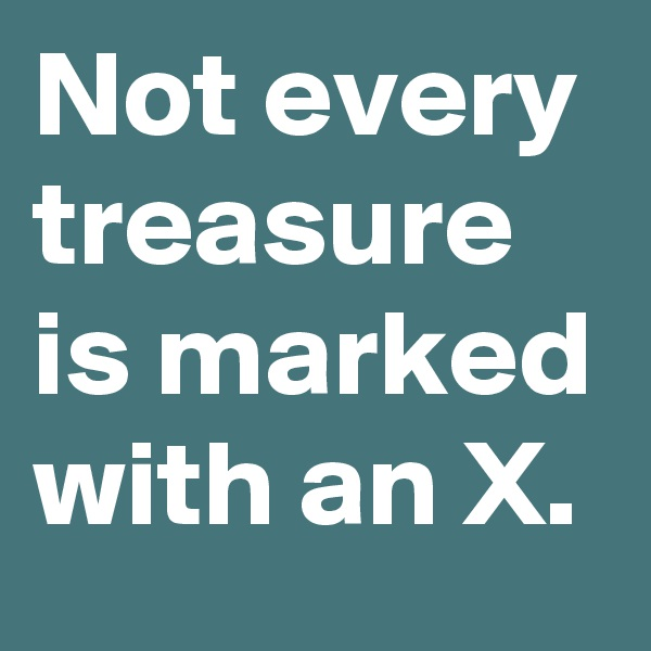 Not every treasure is marked with an X.