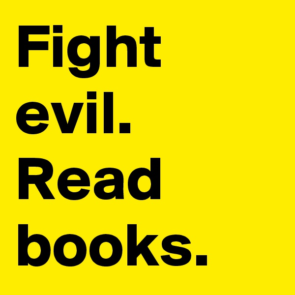 Fight evil.  Read books.