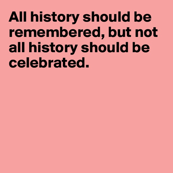 All history should be remembered, but not all history should be celebrated.