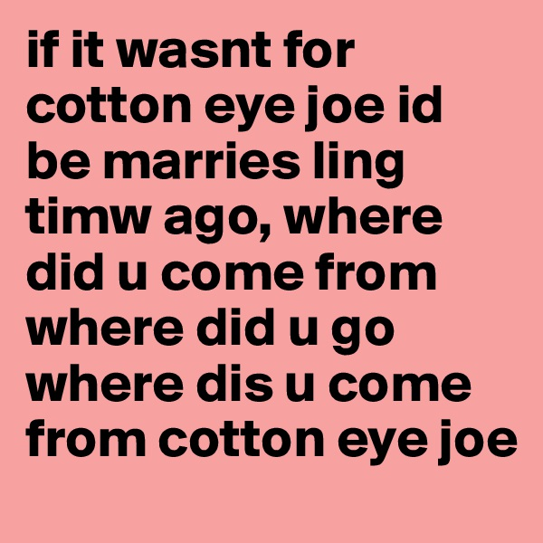 if it wasnt for cotton eye joe id be marries ling timw ago, where did u come from where did u go where dis u come from cotton eye joe