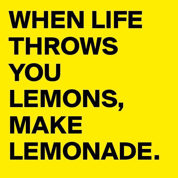 WHEN LIFE THROWS YOU LEMONS, MAKE LEMONADE.