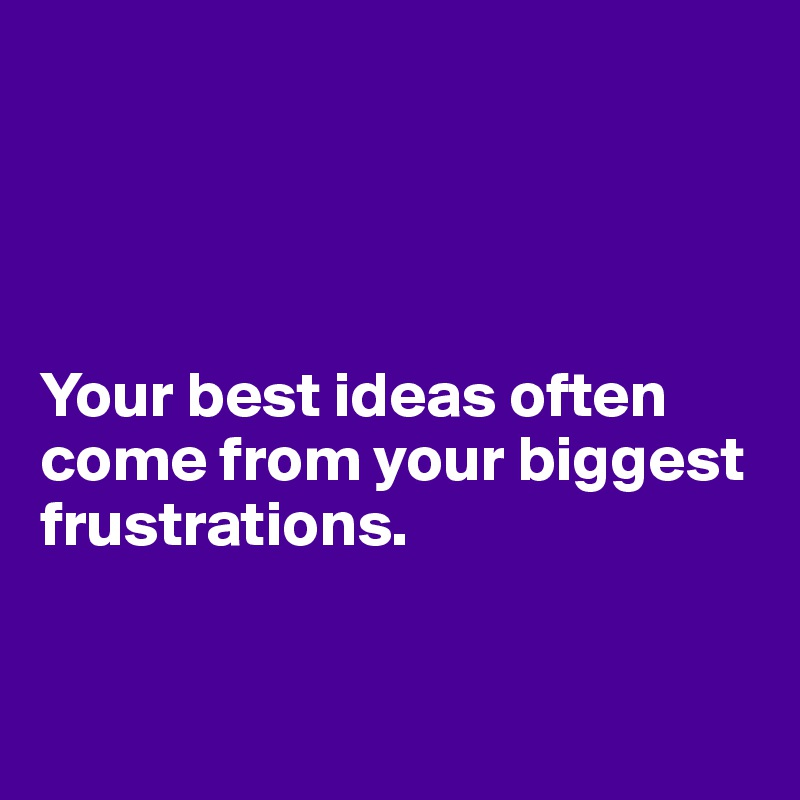 Your best ideas often come from your biggest frustrations.
