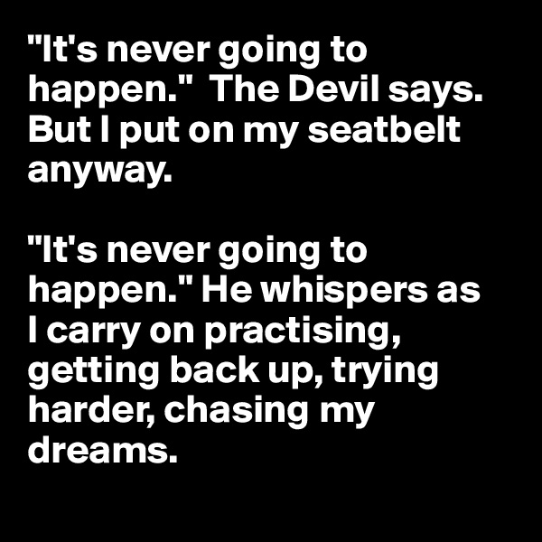 """It's never going to happen.""  The Devil says. But I put on my seatbelt anyway.  ""It's never going to happen."" He whispers as  I carry on practising, getting back up, trying harder, chasing my dreams."