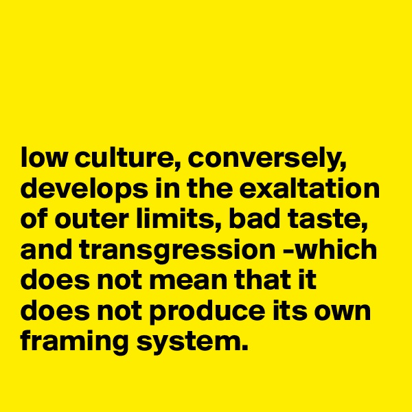 low culture, conversely, develops in the exaltation of outer limits, bad taste, and transgression -which does not mean that it does not produce its own framing system.