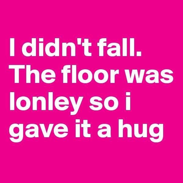 I didn't fall. The floor was lonley so i gave it a hug