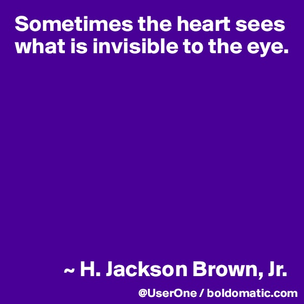 Sometimes the heart sees what is invisible to the eye.                     ~ H. Jackson Brown, Jr.