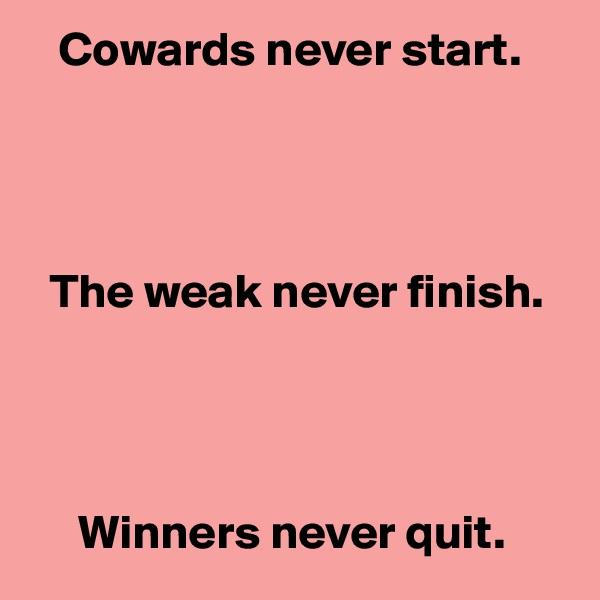 Cowards never start.       The weak never finish.          Winners never quit.
