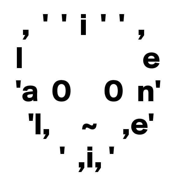 ,  '  '  i  '  '  ,  l                   e  'a  0     0  n'    'l,     ~    ,e'         '  ,i, '