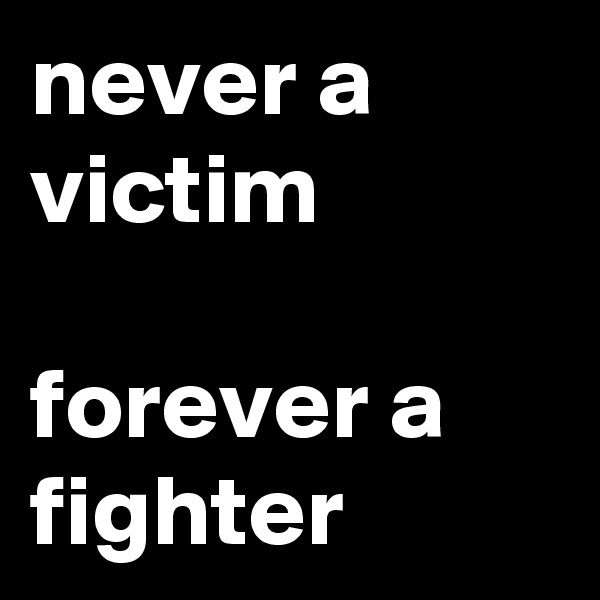 never a victim  forever a fighter