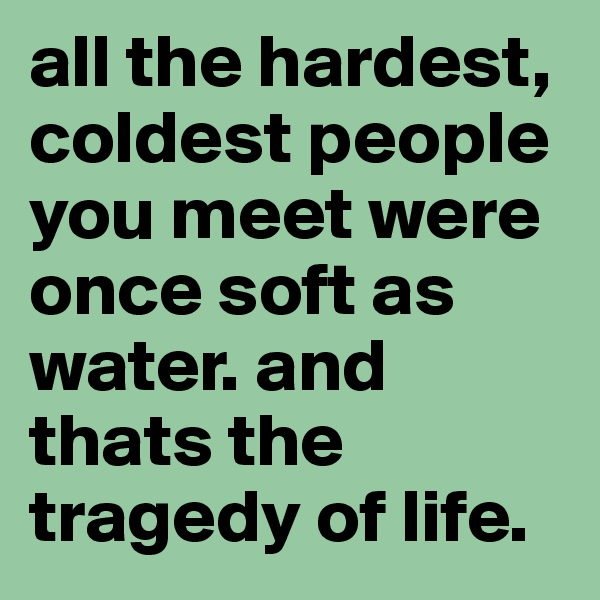all the hardest, coldest people you meet were once soft as water. and thats the tragedy of life.