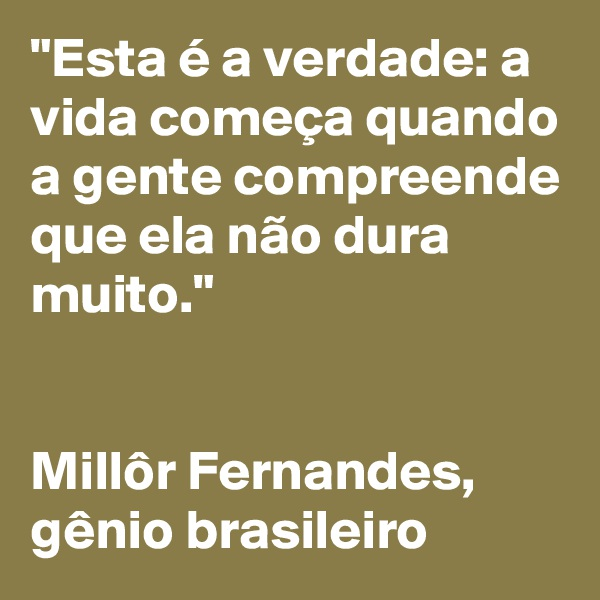 """""""Esta é a verdade: a vida começa quando a gente compreende que ela não dura muito.""""    Millôr Fernandes,  gênio brasileiro"""
