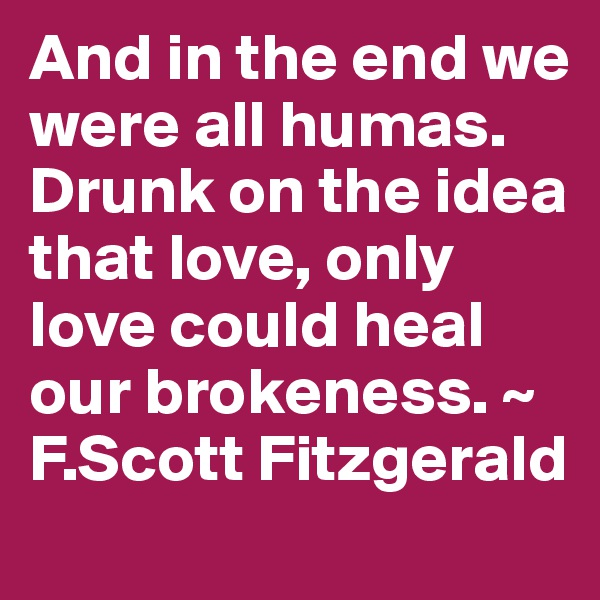 And in the end we were all humas. Drunk on the idea that love, only love could heal our brokeness. ~ F.Scott Fitzgerald