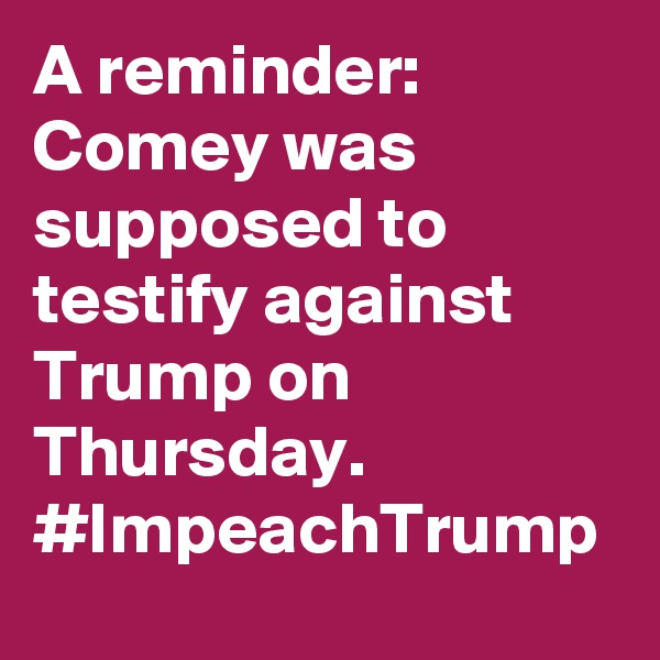 A reminder: Comey was supposed to testify against Trump on Thursday. #ImpeachTrump