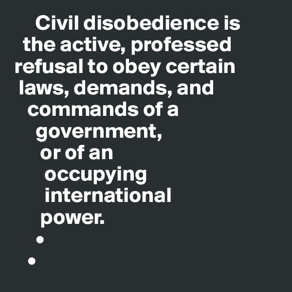 Civil disobedience is    the active, professed refusal to obey certain   laws, demands, and     commands of a       government,        or of an             occupying             international        power.      •    •