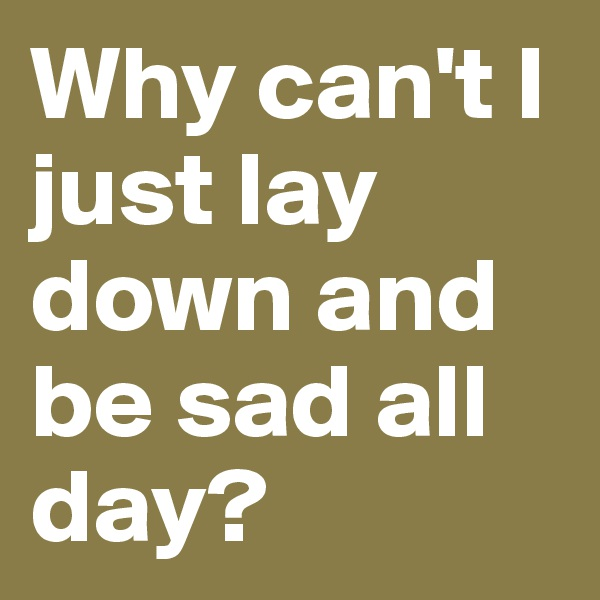 Why can't I just lay down and be sad all day?