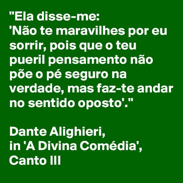 """""""Ela disse-me:  'Não te maravilhes por eu sorrir, pois que o teu pueril pensamento não põe o pé seguro na verdade, mas faz-te andar no sentido oposto'.""""  Dante Alighieri,  in 'A Divina Comédia', Canto III"""