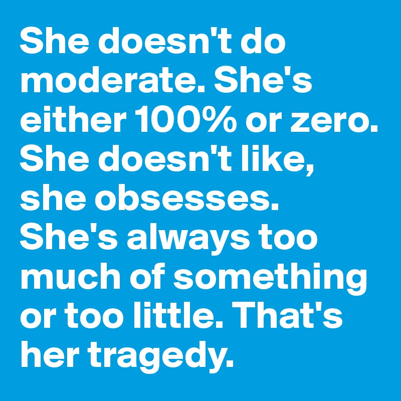 She doesn't do moderate. She's either 100% or zero. She doesn't like, she obsesses. She's always too much of something or too little. That's her tragedy.