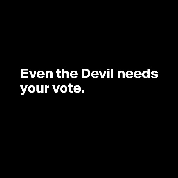 Even the Devil needs      your vote.