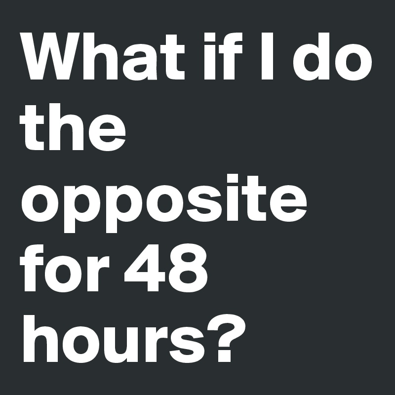 What if I do the opposite for 48 hours?