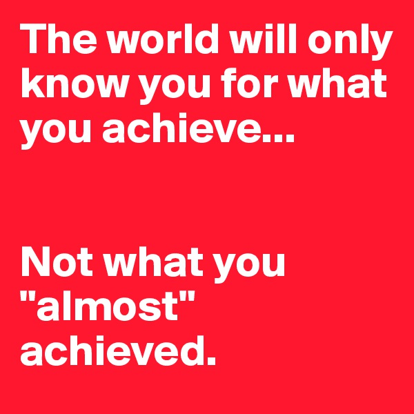 "The world will only know you for what you achieve...   Not what you ""almost"" achieved."