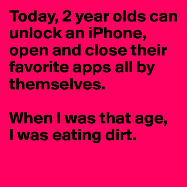Today, 2 year olds can unlock an iPhone, open and close their favorite apps all by themselves.  When I was that age, I was eating dirt.