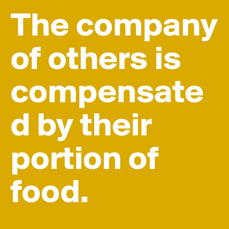 The company of others is compensated by their portion of food.
