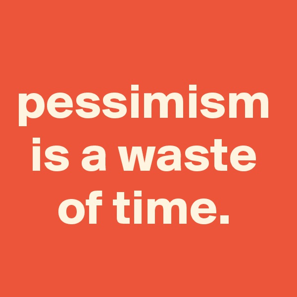 pessimism is a waste of time.
