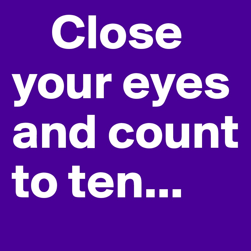 Close your eyes and count to ten...