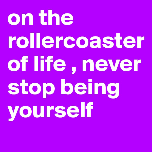 on the rollercoaster of life , never stop being yourself