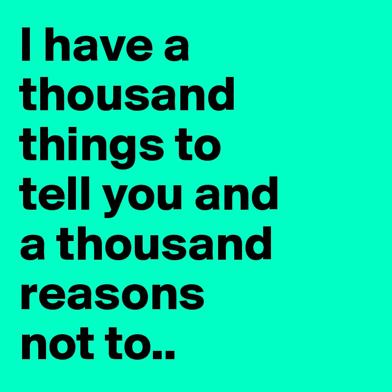 I have a thousand things to  tell you and  a thousand reasons  not to..