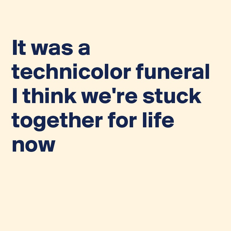 It was a technicolor funeral I think we're stuck together for life now