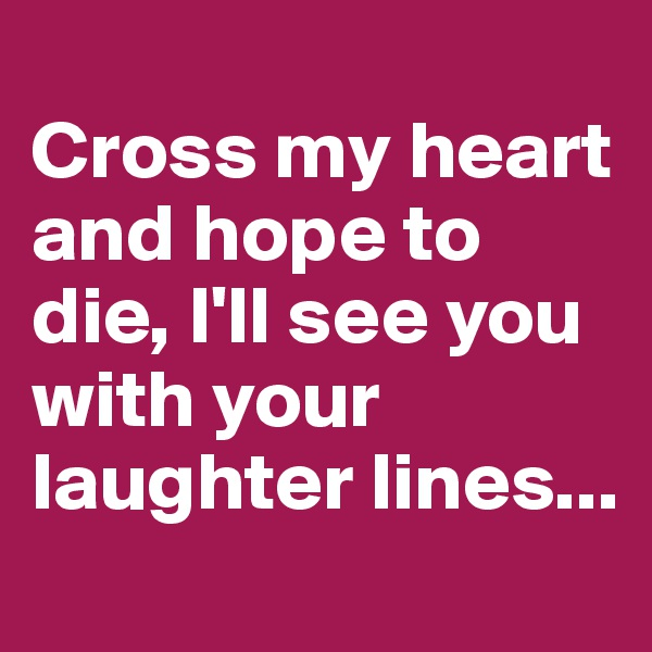 Cross my heart and hope to die, I'll see you with your laughter lines...