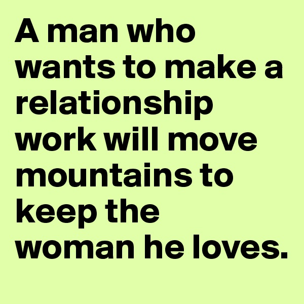 A man who wants to make a relationship work will move mountains to keep the woman he loves.
