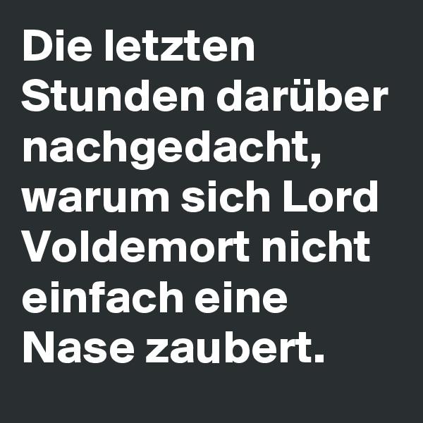 Die letzten Stunden darüber nachgedacht, warum sich Lord Voldemort nicht einfach eine Nase zaubert.