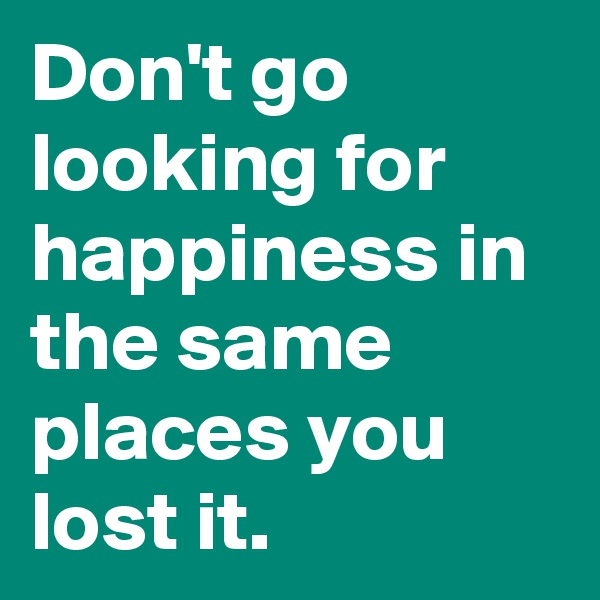 Don't go looking for happiness in the same places you lost it.