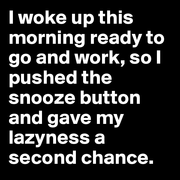I woke up this morning ready to go and work, so I pushed the snooze button and gave my lazyness a second chance.