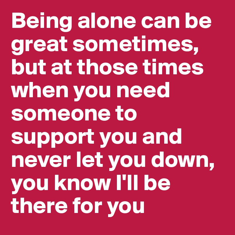 Being Alone Can Be Great Sometimes But At Those Times When You Need