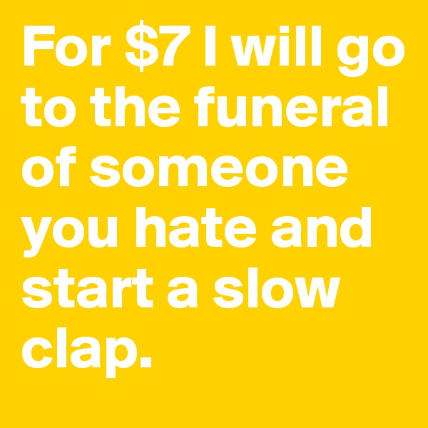 For $7 I will go to the funeral of someone you hate and start a slow clap.