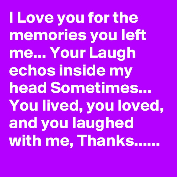 I Love you for the memories you left me... Your Laugh echos inside my head Sometimes... You lived, you loved, and you laughed with me, Thanks......