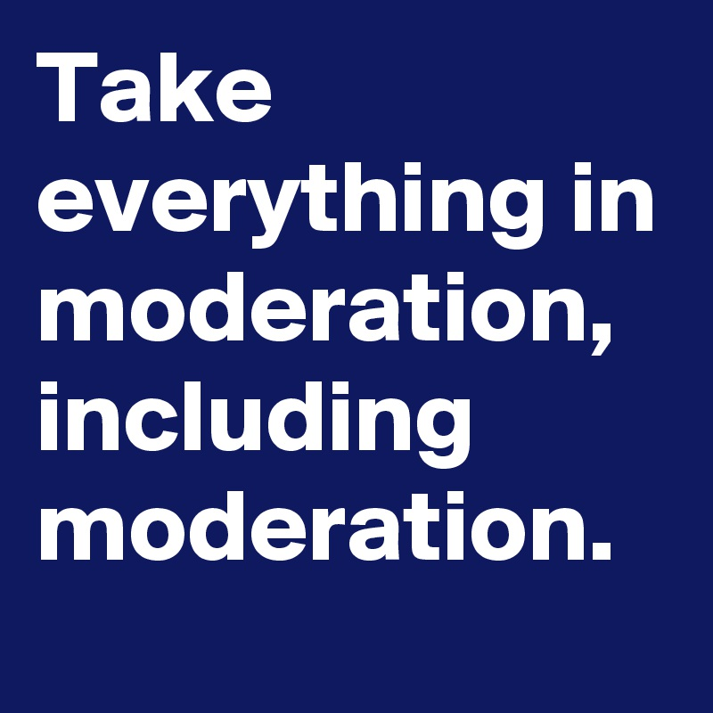 Take everything in moderation, including moderation.