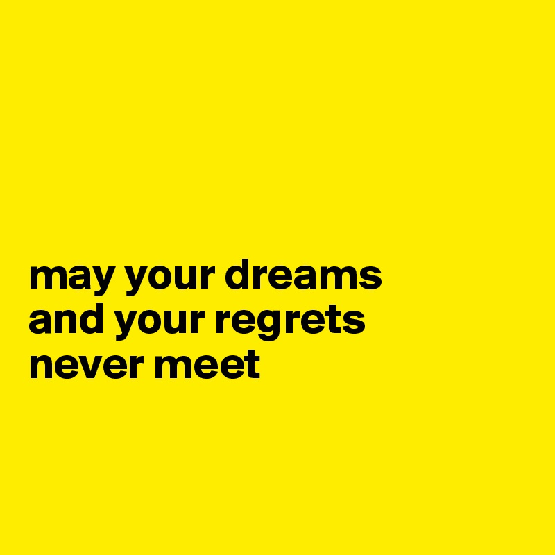 may your dreams  and your regrets  never meet