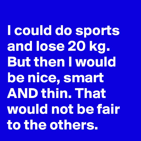 I could do sports and lose 20 kg. But then I would be nice, smart AND thin. That would not be fair to the others.