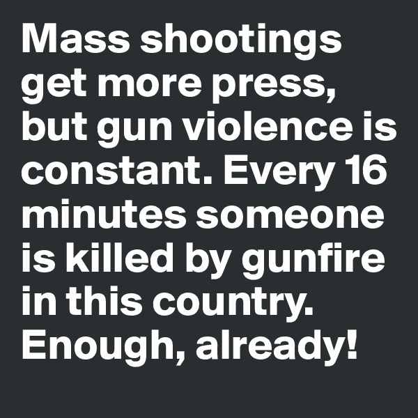 Mass shootings get more press, but gun violence is constant. Every 16 minutes someone is killed by gunfire in this country. Enough, already!