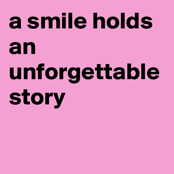 a smile holds an unforgettable story