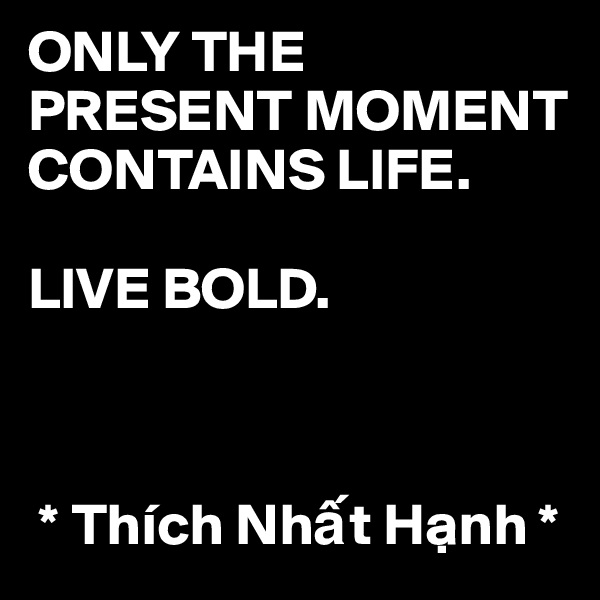 ONLY THE PRESENT MOMENT CONTAINS LIFE.   LIVE BOLD.      * Thích Nh?t H?nh *