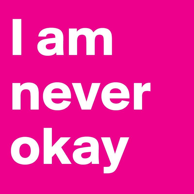 I am never okay