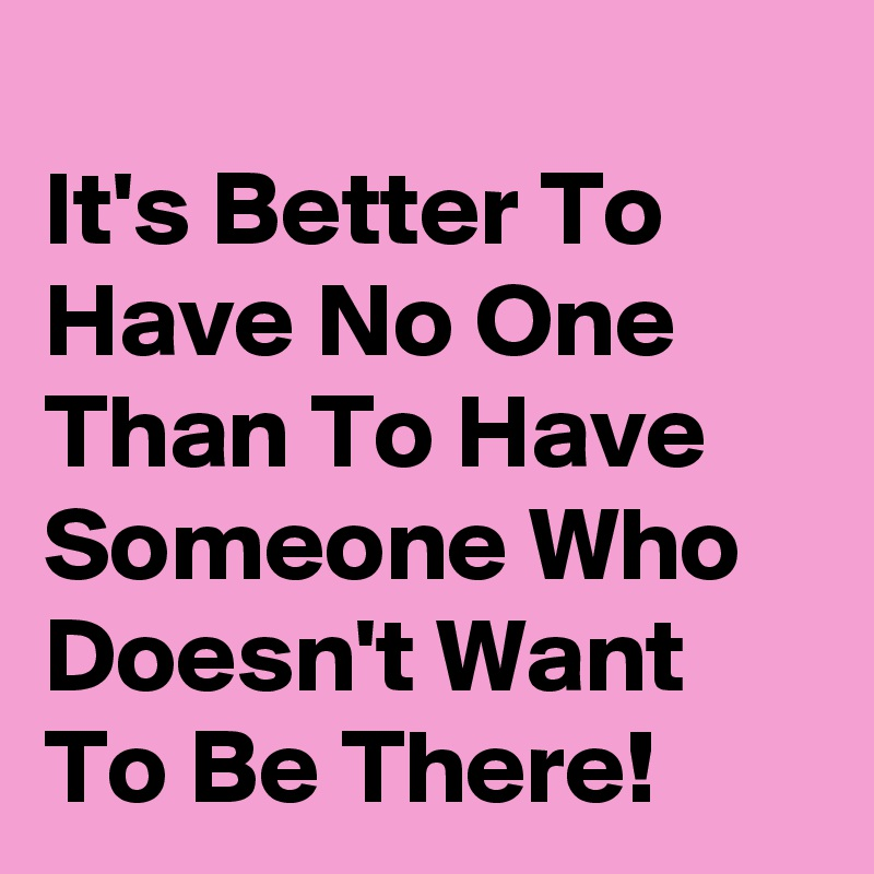 It's Better To Have No One Than To Have Someone Who Doesn't Want To Be There!
