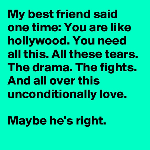 My best friend said one time: You are like hollywood. You need all this. All these tears. The drama. The fights. And all over this unconditionally love.  Maybe he's right.